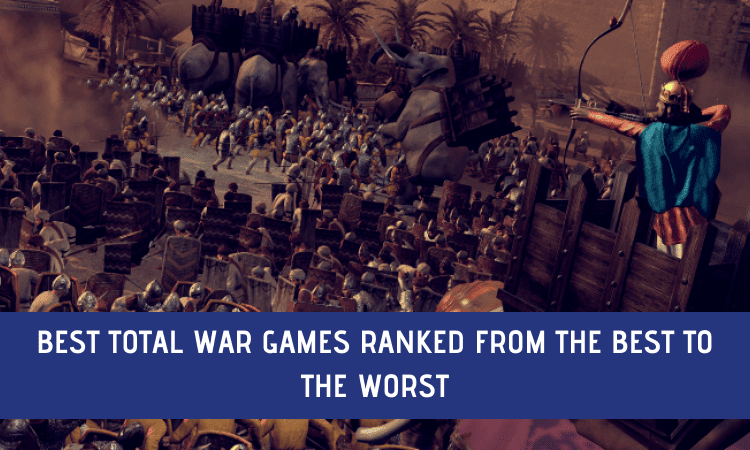 The Best Total War Games Ranked from the Best to Worst